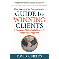 The Irresistible Consultant's Guide to Winning Clients: 6 Steps to Unlimited Clients & Financial Freedom (English Edition)