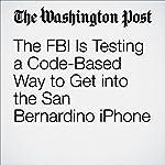 The FBI Is Testing a Code-Based Way to Get into the San Bernardino iPhone | Ellen Nakashima,Elizabeth Dwoskin