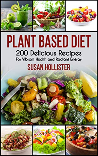 Plant Based Diet: 200 Delicious Recipes For Vibrant Health and Radiant Energy (Delicious Plant Based Diet Recipe Cookbook for Vibrant Health, Weight Loss  and Energy 1) by Susan Hollister