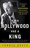 img - for When Hollywood Had a King: The Reign of Lew Wasserman, Who Leveraged Talent into Power and Influence book / textbook / text book