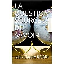 LA QUESTION SOURCE DU SAVOIR (French Edition)