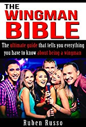 The Wingman-Bible: The Ultimate Guide That Tells You Everything You Have To Know About Being A Wingman (English Edition)