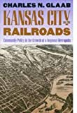 Kansas City and the Railroads, Charles N. Glaab, 0700606149