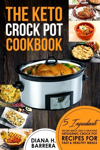 The Keto Crock Pot Cookbook: 5 Ingredients or Less Quick, Easy & Delicious Ketogenic Crock Pot Recipes for Fast & Healthy Meals (Keto Crock Pot Series) (Volume 1) by Diana H. Barrera