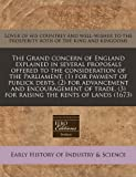 The Grand concern of England explained in several proposals offered to the consideration of the Parliament, (1) for payment of publick debts, (2) for advancement and encouragement of trade, (3) for raising the rents of Lands (1673), Lover of his countrey and well-wisher to the prosperity both of the king and kingdoms, 1240788029