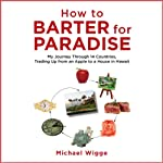 How to Barter for Paradise: My Journey through 14 Countries, Trading Up from an Apple to a House in Hawaii | Michael Wigge