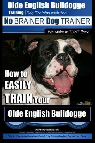 Olde English Bulldogge Training | Dog Training with the No BRAINER Dog TRAINER ~ We Make it THAT Easy!: How to EASILY TRAIN Your Olde English Bulldogge (Volume 1) by Mr. Paul Allen Pearce (2015-08-16)