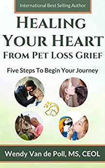 Healing Your Heart From Pet Loss Grief: Five Steps To Begin Your Journey by [Van de Poll, Wendy]