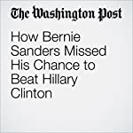 How Bernie Sanders Missed His Chance to Beat Hillary Clinton | John Wagner,Philip Rucker,Robert Costa