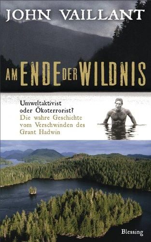 Am Ende der Wildnis: Umweltaktivist oder Ökoterrorist? Die wahre Geschichte vom Verschwinden des Grant Hadwin