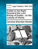 A letter to the Right Reverend the Lord Bishop of Exeter : on the custody of Infants, Caroline Sheridan Norton, 1240092121