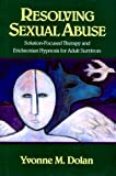 Resolving Sexual Abuse: Solution-Focused Therapy and Ericksonian Hypnosis for Adult Survivors by Yvonne Dolan (1991-05-17)