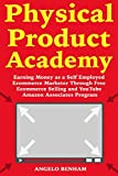 Physical Product Academy: Earning Money as a Self Employed Ecommerce Marketer Through Free Ecommerce Selling and YouTube Amazon Associates Program