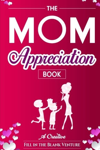 The Mom Appreciation Book: A Creative Fill-In-The-Blank Venture - The Perfect Gift for Mom cover