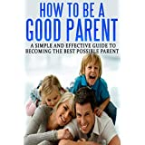 How To Be A Good Parent: A Simple and Effective Guide To Becoming The Best Possible Parent (Family, love, affection, joy Book 1)