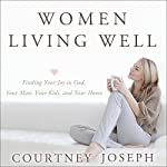 Women Living Well: Find Your Joy in God, Your Man, Your Kids, and Your Home | Courtney Joseph