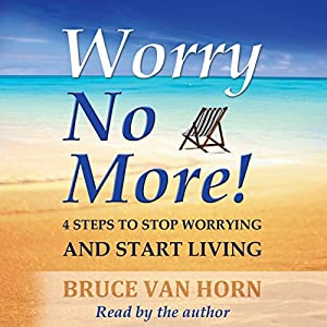 Worry No More! 4 Steps to Stop Worrying and Start Living | Livre audio