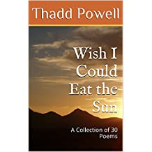Wish I Could Eat the Sun: A Collection of 30 Poems