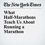 What Half-Marathons Teach Us About Running a Marathon | Gretchen Reynolds