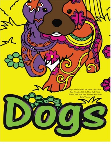 Dog Colouring Books For Adults: Dog Lover: Best Colouring Gifts for Mom, Dad, Friend, Women, Men, Her, Him: Adorable Dogs Stress Relief Patterns pdf epub