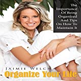 Organize Your Life: The Importance of Being Organized and Tips on How to Maintain It