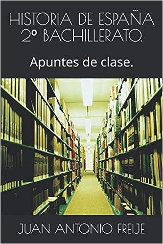 HISTORIA DE ESPAÑA 2º BACHILLERATO.: Apuntes de clase.: Amazon.es: FREIJE, JUAN ANTONIO: Libros