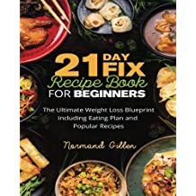 21 Day Fix Recipe Book for Beginners: The Ultimate Weight Loss Blueprint Including Eating Plan and Popular Recipes
