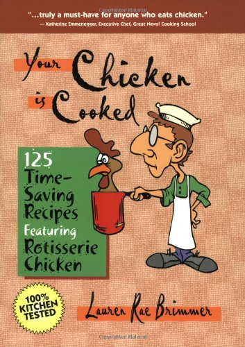 Your Chicken is Cooked: 125 Time-Saving Recipes Featuring Rotisserie Chicken