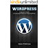 WordPress: A Beginner's Guide to Learning the Basics of Using WordPress
