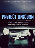 Project Unicorn, Volume 1: 30 Young Adult Short Stories Featuring Lesbian Heroines