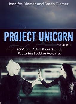 Project Unicorn, Volume 1: 30 Young Adult Short Stories Featuring Lesbian Heroines by [Diemer, Sarah, Jennifer Diemer]