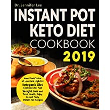 Instant Pot Keto Diet Cookbook 2019: Your First Choice of Low Carb High Fat Ketogenic Diet Cookbook for Fast Weight Loss and Total Health, Enjoy Easiest Tasty Instant Pot Recipes