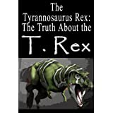 The Tyrannosaurus Rex: The Truth About the T. Rex (Dinosaur Facts Book 1)