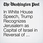 In White House Speech, Trump Recognizes Jerusalem as Capital of Israel in Reversal of Longtime U.S. Policy   David Nakamura