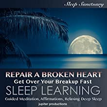 Repair a Broken Heart, Get over Your Breakup Fast: Sleep Learning: Guided Meditation, Affirmations, Relaxing Deep Sleep Speech by  Jupiter Productions Narrated by Kev Thompson