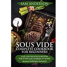Sous Vide Complete Cookbook For Beginners: Easy And Delicious Recipes For Every Day Cooking At Home. Modern Techniques Included!