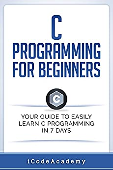 C Programming for Beginners: Your Guide to Easily Learn C Programming In 7 Days by [Academy, iCode]