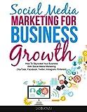 Social Media Marketing For Business Growth: How To Skyrocket Your Business With Social Media Marketing (YouTube, Facebook, Twitter, Instagram, Pinterest)