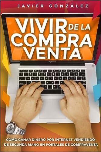 Vivir de la compra venta: Cómo ganar dinero por internet vendiendo de segunda mano en portales de compraventa: Volume 2 Cómo ganar dinero extra: Amazon.es: ...