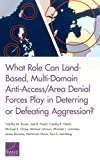img - for What Role Can Land-Based, Multi-Domain Anti-Access/Area Denial Forces Play in Deterring or Defeating Aggression? book / textbook / text book