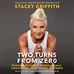 Two Turns from Zero: Pushing to Higher Fitness Goals - Converting Them to Life Strength | Stacey Griffith