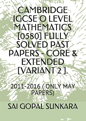 CAMBRIDGE IGCSE O LEVEL MATHEMATICS [0580] FULLY SOLVED PAST PAPERS - CORE & EXTENDED [VARIANT 2 ].: 2011-2016 ( ONLY MAY PAPERS) pdf epub