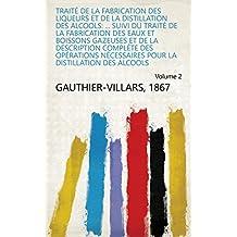 Traité de la fabrication des liqueurs et de la distillation des alcools: ... suivi du traité de la fabrication des eaux et boissons gazeuses et de la description ... des alcools Volume 2 (French Edition)