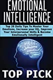 Emotional Intelligence: Top 20 Daily Tips to Master Your Emotions, Increase Your EQ, Improve Interpersonal Skills, and Become More Emotionally Intelligent in All Aspects of Life! (Volume 1)