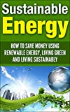 Sustainable Energy: How To Save Money Using Renewable Energy, Living Green And Living Sustainably