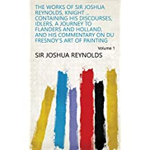 The Works of Sir Joshua Reynolds, Knight ... Containing His Discourses, Idlers, A Journey to Flanders and Holland, and His Commentary on Du Fresnoy's Art of Painting Volume 1