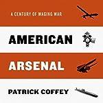 American Arsenal: A Century of Waging War   Patrick Coffey