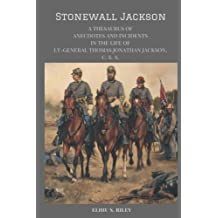 Stonewall Jackson: A Thesaurus of  Anecdotes and Incidences in the Life of LT-Gen. Thomas Jonathan Jackson, C. S. A.