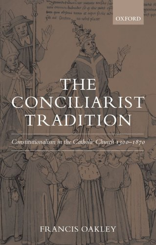 The Conciliarist Tradition: Constitutionalism in the Catholic Church - Oakley Ireland