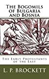 The Bogomils of Bulgaria and Bosnia: The Early Protestants of the East